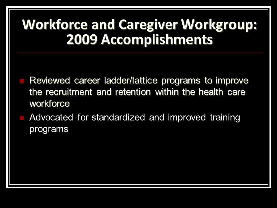 Workforce and Caregiver Workgroup: 2009 Accomplishments Reviewed career ladder/lattice programs to improve the recruitment and retention within the health care workforce Reviewed career ladder/lattice programs to improve the recruitment and retention within the health care workforce Advocated for standardized and improved training programs
