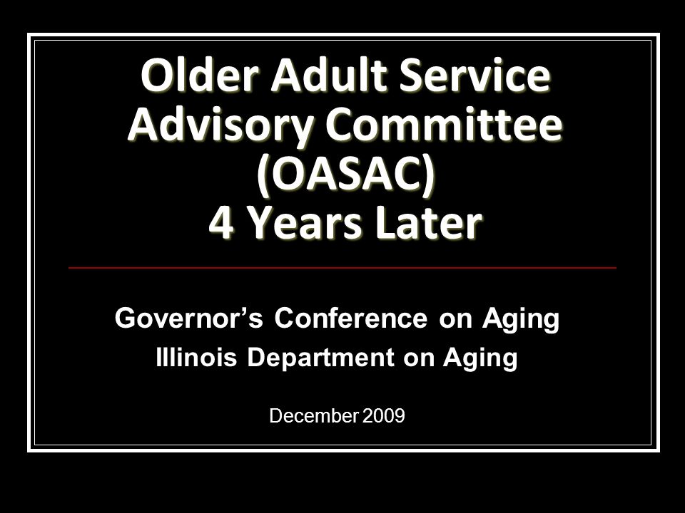 Older Adult Service Advisory Committee (OASAC) 4 Years Later Governors Conference on Aging Illinois Department on Aging December 2009