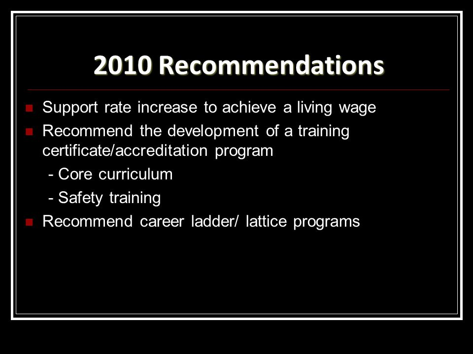 2010 Recommendations Support rate increase to achieve a living wage Recommend the development of a training certificate/accreditation program - Core curriculum - Safety training Recommend career ladder/ lattice programs