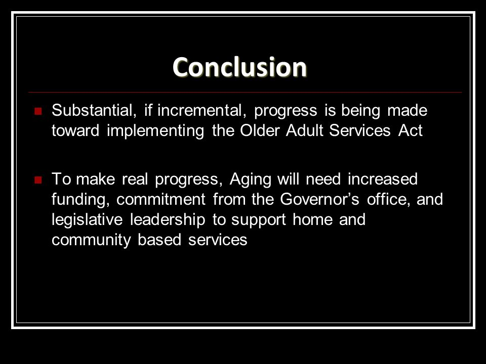 Conclusion Substantial, if incremental, progress is being made toward implementing the Older Adult Services Act To make real progress, Aging will need increased funding, commitment from the Governors office, and legislative leadership to support home and community based services