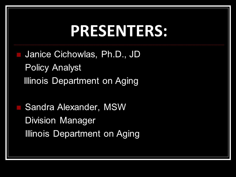 PRESENTERS: Janice Cichowlas, Ph.D., JD Policy Analyst Illinois Department on Aging Sandra Alexander, MSW Division Manager Illinois Department on Agin