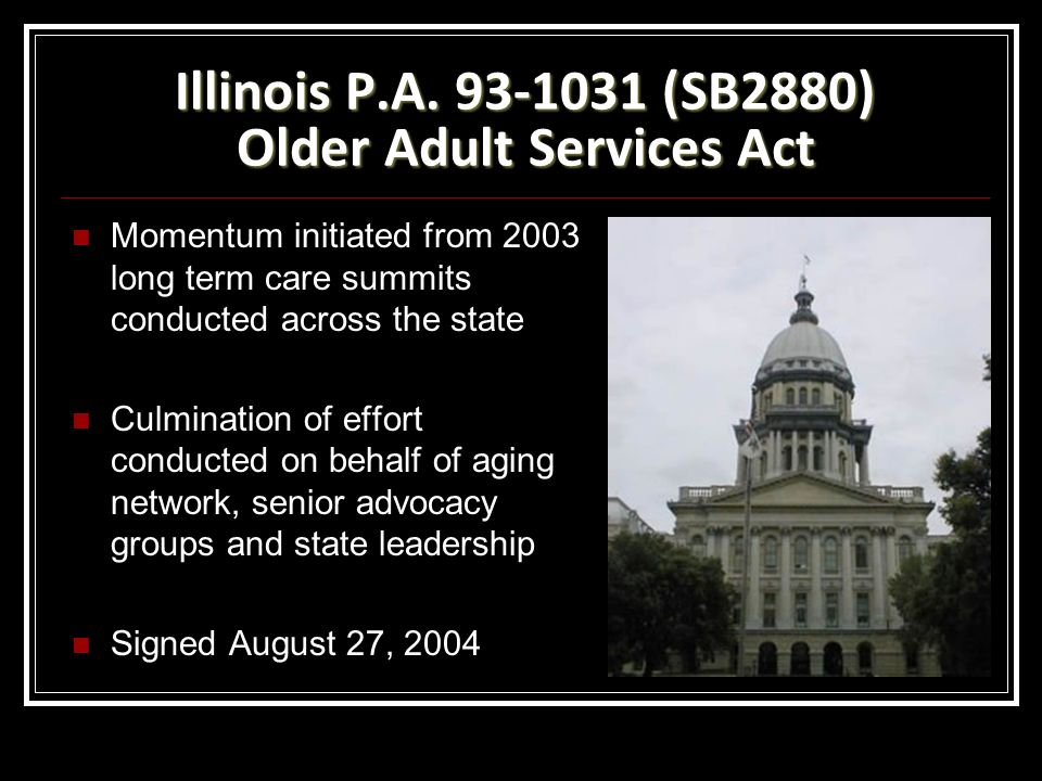 Illinois P.A. 93-1031 (SB2880) Older Adult Services Act Momentum initiated from 2003 long term care summits conducted across the state Culmination of