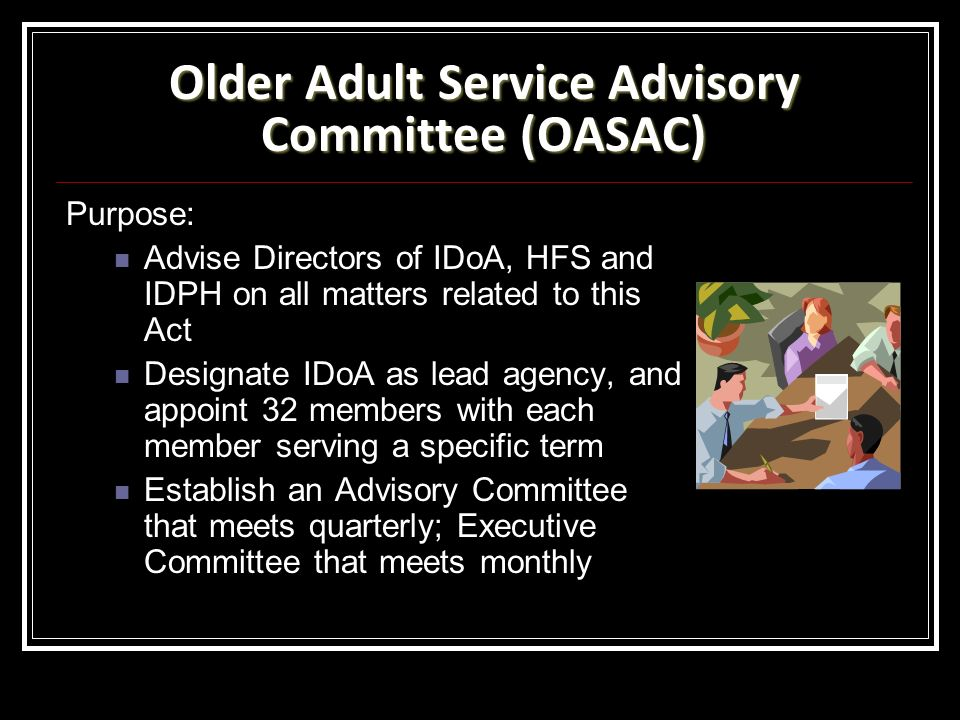 Older Adult Service Advisory Committee (OASAC) Purpose: Advise Directors of IDoA, HFS and IDPH on all matters related to this Act Designate IDoA as lead agency, and appoint 32 members with each member serving a specific term Establish an Advisory Committee that meets quarterly; Executive Committee that meets monthly