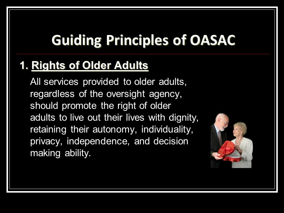 Guiding Principles of OASAC 1. Rights of Older Adults All services provided to older adults, regardless of the oversight agency, should promote the ri