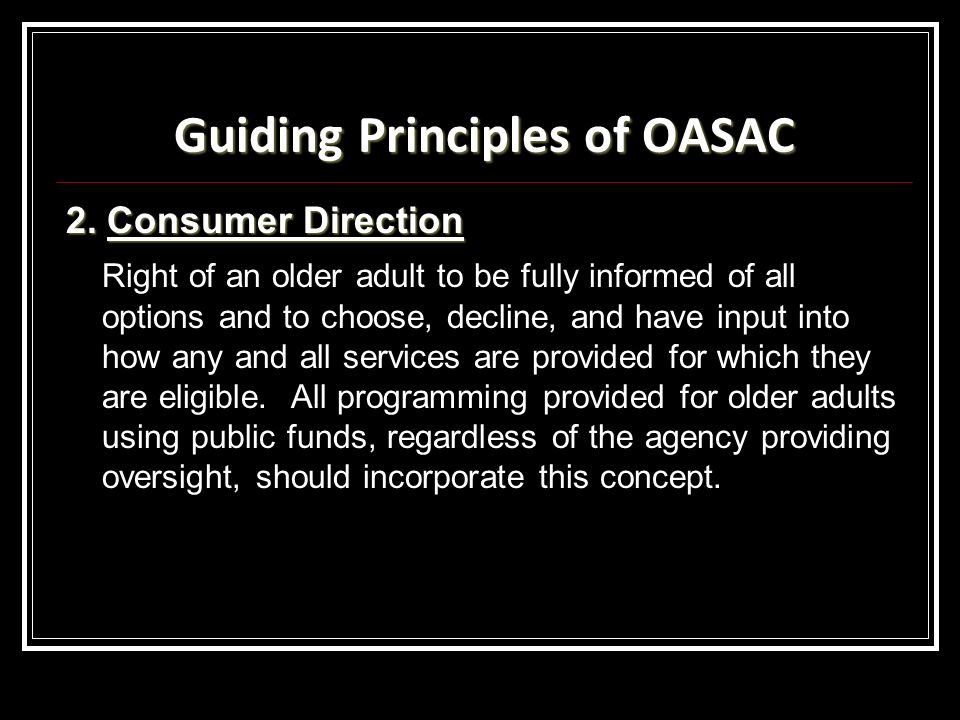 Guiding Principles of OASAC 2. Consumer Direction Right of an older adult to be fully informed of all options and to choose, decline, and have input i