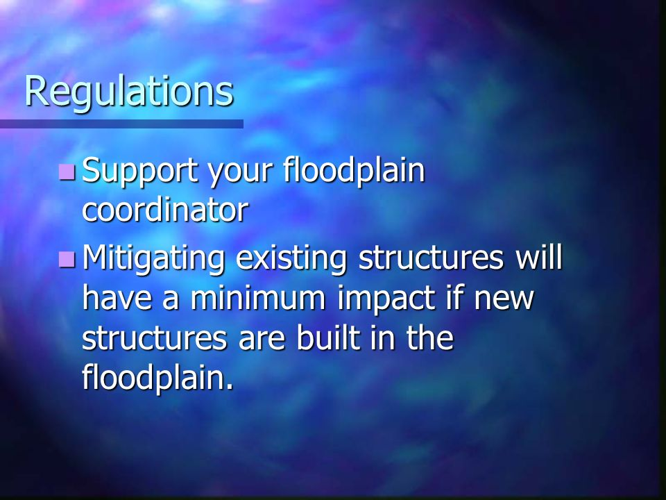 Regulations Support your floodplain coordinator Support your floodplain coordinator Mitigating existing structures will have a minimum impact if new structures are built in the floodplain.