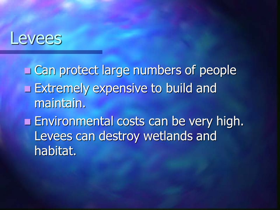 Levees Can protect large numbers of people Can protect large numbers of people Extremely expensive to build and maintain. Extremely expensive to build