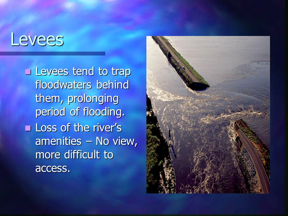 Levees Levees tend to trap floodwaters behind them, prolonging period of flooding.