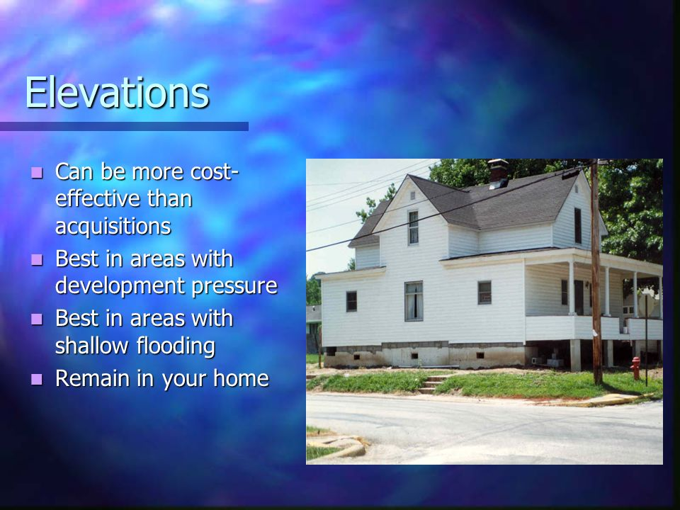 Elevations Can be more cost- effective than acquisitions Can be more cost- effective than acquisitions Best in areas with development pressure Best in areas with development pressure Best in areas with shallow flooding Best in areas with shallow flooding Remain in your home Remain in your home