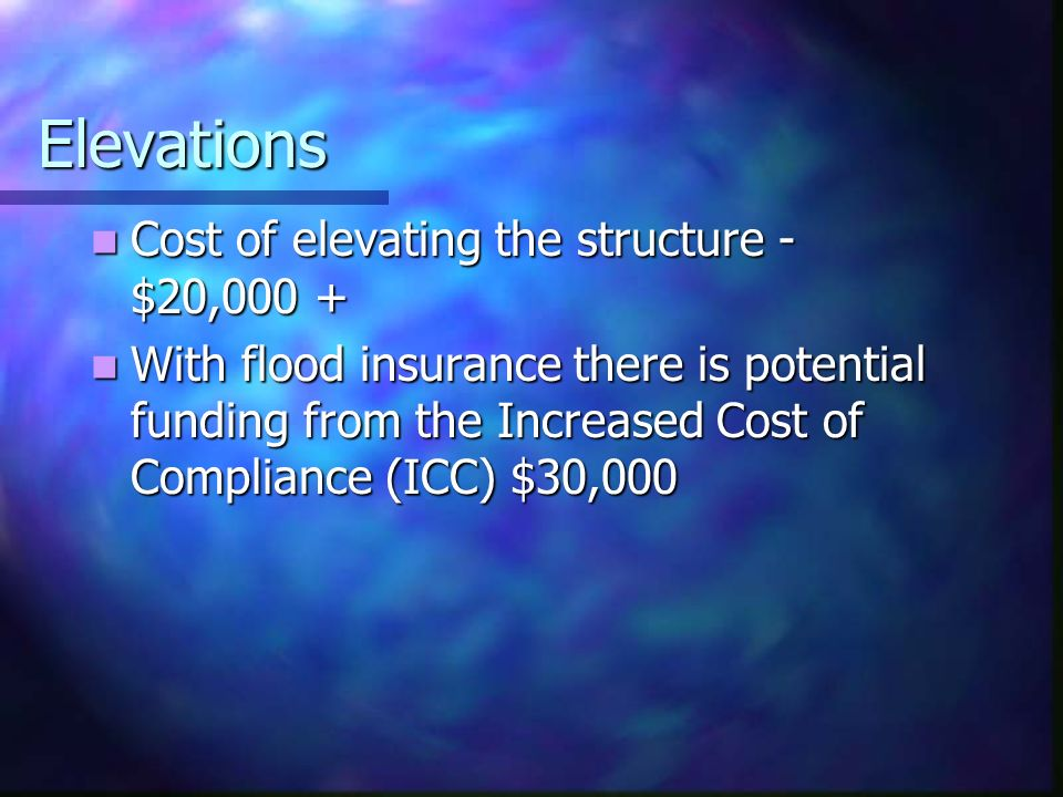 Elevations Cost of elevating the structure - $20,000 + Cost of elevating the structure - $20,000 + With flood insurance there is potential funding from the Increased Cost of Compliance (ICC) $30,000 With flood insurance there is potential funding from the Increased Cost of Compliance (ICC) $30,000