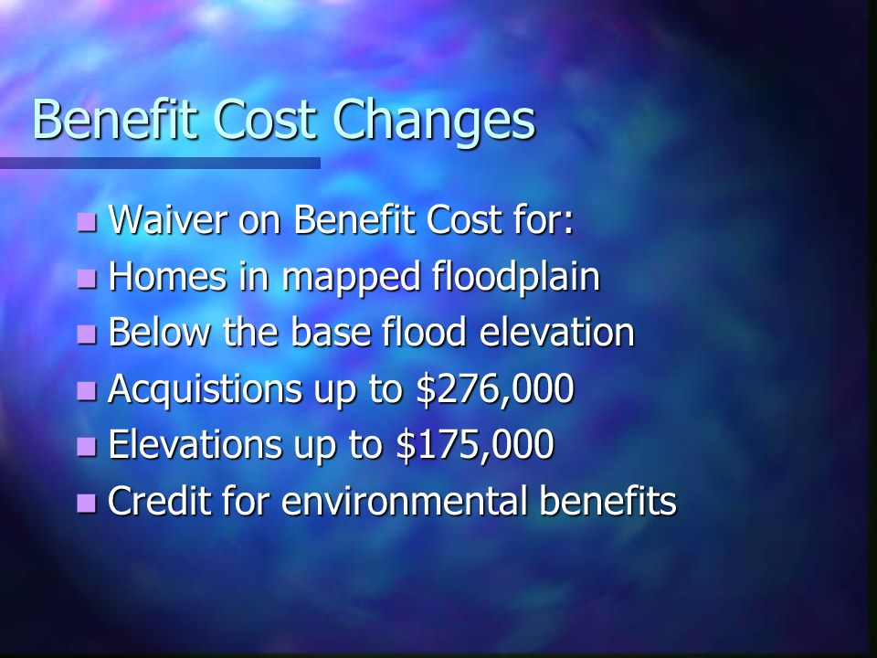 Benefit Cost Changes Waiver on Benefit Cost for: Waiver on Benefit Cost for: Homes in mapped floodplain Homes in mapped floodplain Below the base flood elevation Below the base flood elevation Acquistions up to $276,000 Acquistions up to $276,000 Elevations up to $175,000 Elevations up to $175,000 Credit for environmental benefits Credit for environmental benefits