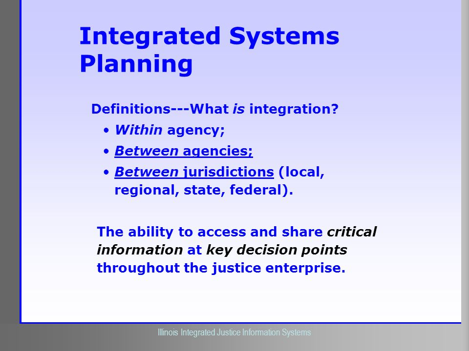 Illinois Criminal Justice Information Authority Illinois Integrated Justice Information Systems Integrated Systems Planning Definitions---What is inte