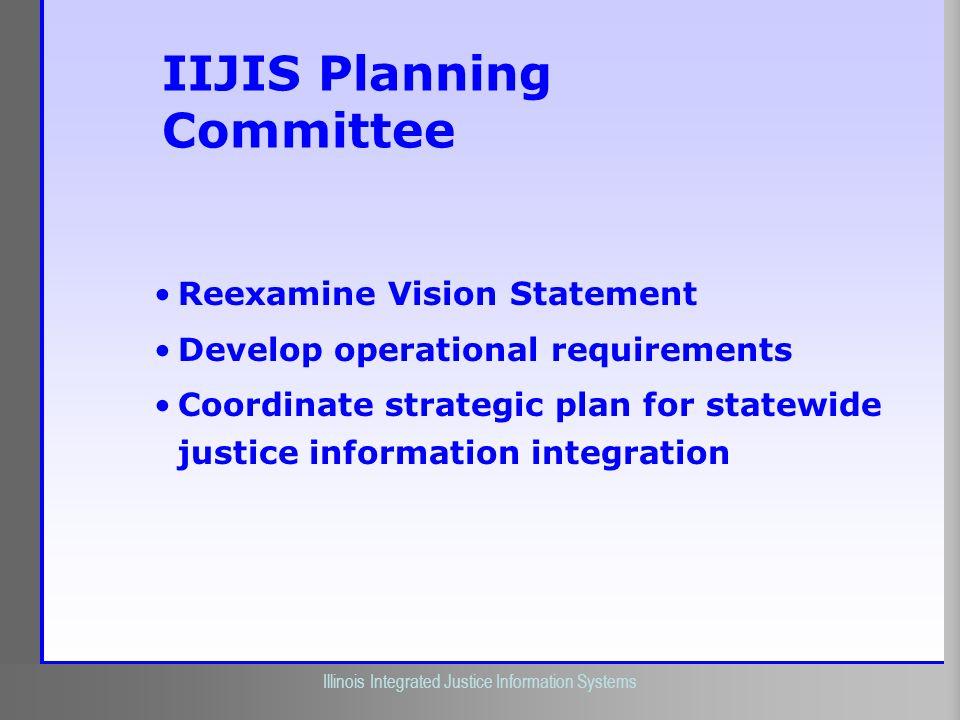 Illinois Criminal Justice Information Authority Illinois Integrated Justice Information Systems IIJIS Planning Committee Reexamine Vision Statement De