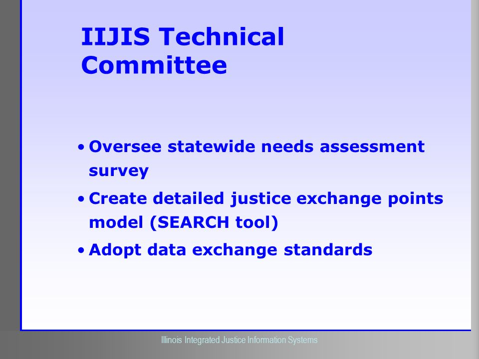 Illinois Criminal Justice Information Authority Illinois Integrated Justice Information Systems IIJIS Technical Committee Oversee statewide needs asse