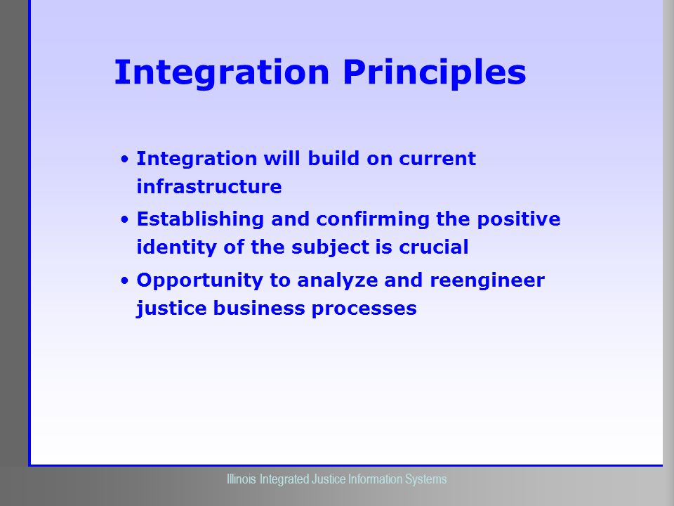 Illinois Criminal Justice Information Authority Illinois Integrated Justice Information Systems Integration Principles Integration will build on curre