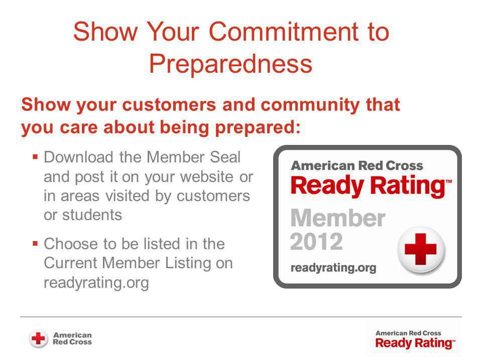 Show Your Commitment to Preparedness Download the Member Seal and post it on your website or in areas visited by customers or students Choose to be listed in the Current Member Listing on readyrating.org Show your customers and community that you care about being prepared: