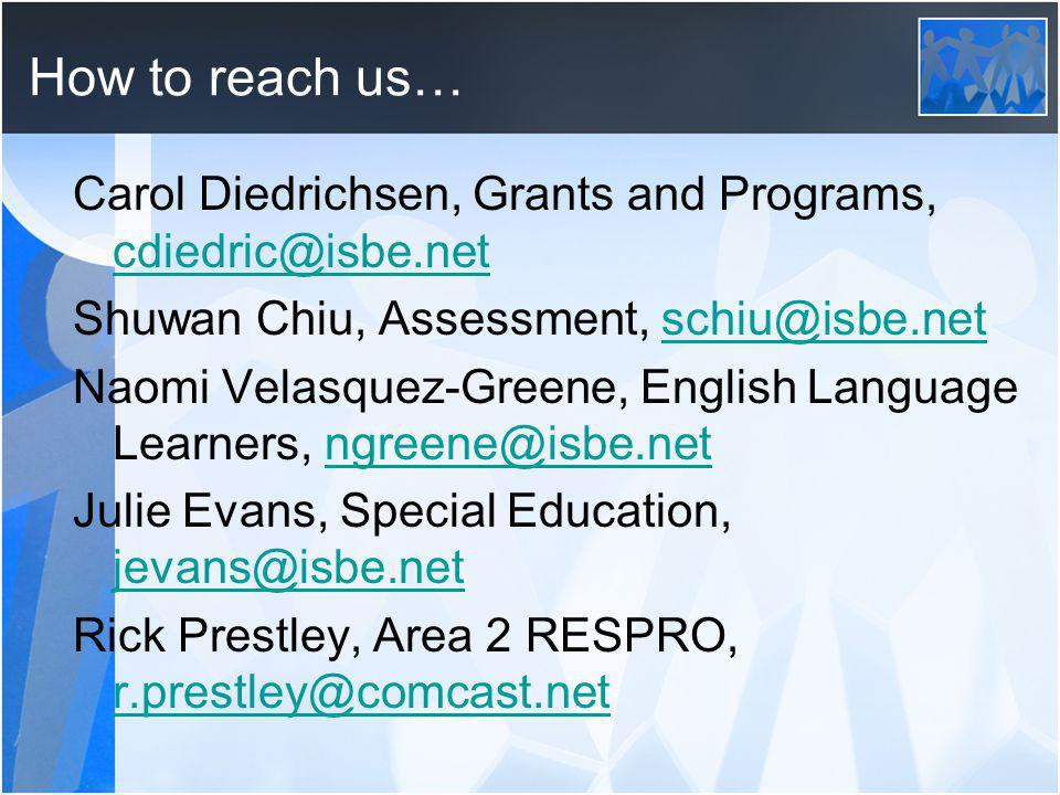 How to reach us… Carol Diedrichsen, Grants and Programs, cdiedric@isbe.net cdiedric@isbe.net Shuwan Chiu, Assessment, schiu@isbe.netschiu@isbe.net Naomi Velasquez-Greene, English Language Learners, ngreene@isbe.netngreene@isbe.net Julie Evans, Special Education, jevans@isbe.net jevans@isbe.net Rick Prestley, Area 2 RESPRO, r.prestley@comcast.net r.prestley@comcast.net