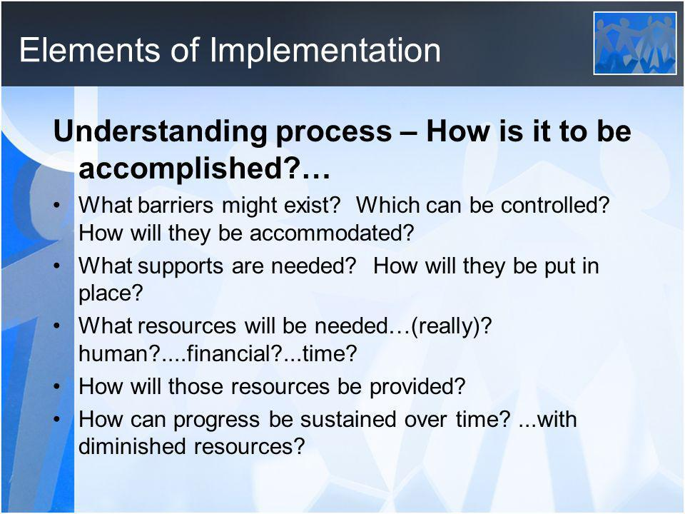 Elements of Implementation Understanding process – How is it to be accomplished … What barriers might exist.