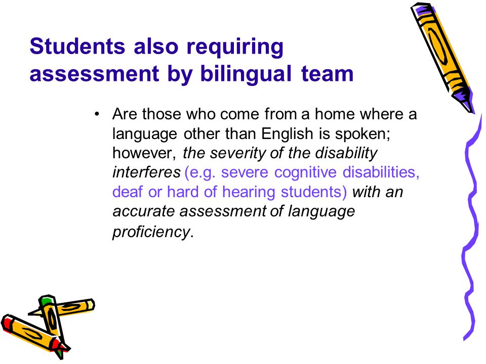 Students also requiring assessment by bilingual team Are those who come from a home where a language other than English is spoken; however, the severi