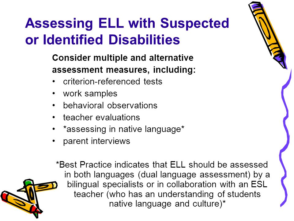 Assessing ELL with Suspected or Identified Disabilities Consider multiple and alternative assessment measures, including: criterion-referenced tests w