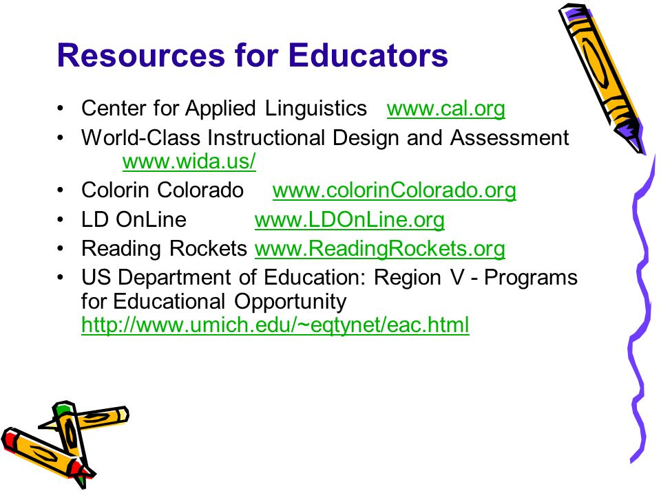 Resources for Educators Center for Applied Linguistics www.cal.orgwww.cal.org World-Class Instructional Design and Assessment www.wida.us/ www.wida.us