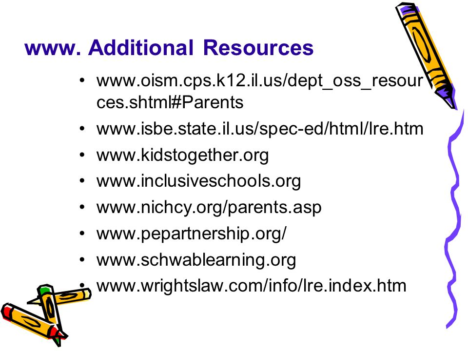 www. Additional Resources www.oism.cps.k12.il.us/dept_oss_resour ces.shtml#Parents www.isbe.state.il.us/spec-ed/html/lre.htm www.kidstogether.org www.