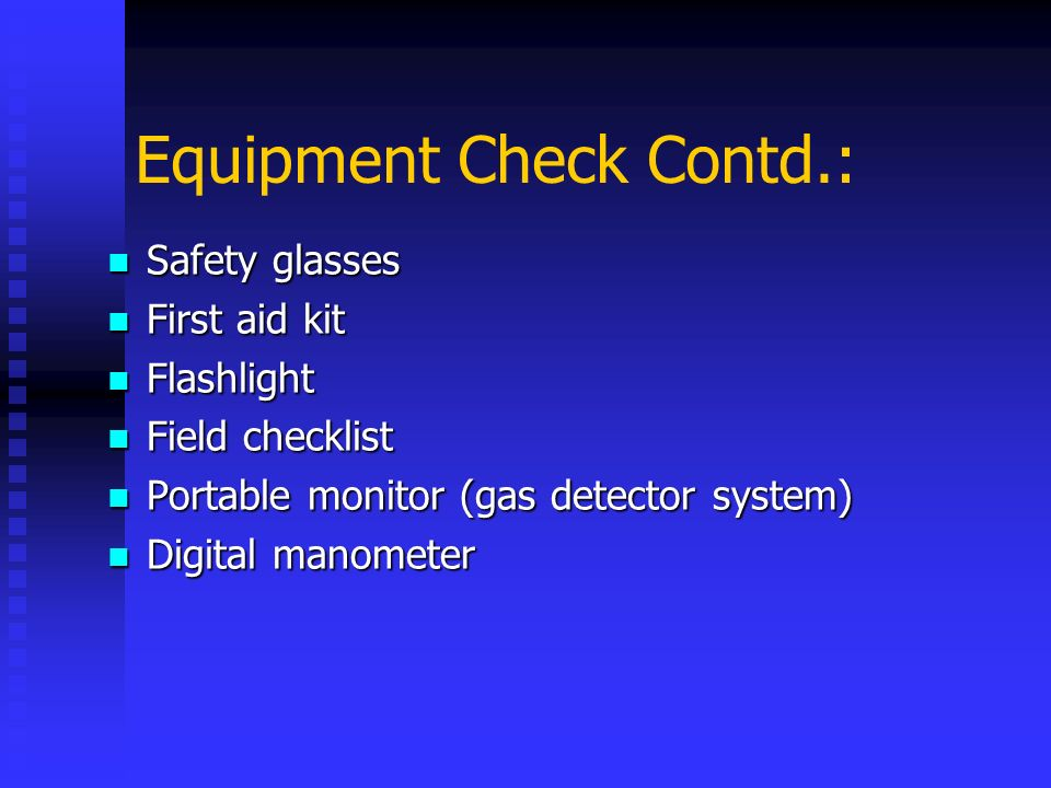 Equipment Check Contd.: Safety glasses Safety glasses First aid kit First aid kit Flashlight Flashlight Field checklist Field checklist Portable monit