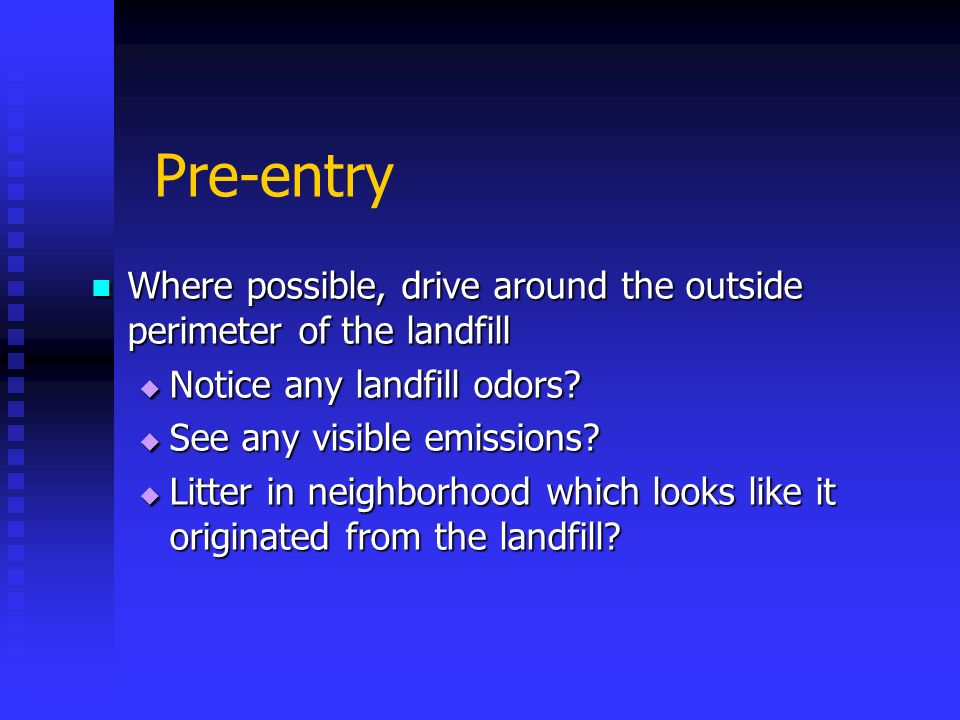 Pre-entry Where possible, drive around the outside perimeter of the landfill Where possible, drive around the outside perimeter of the landfill Notice
