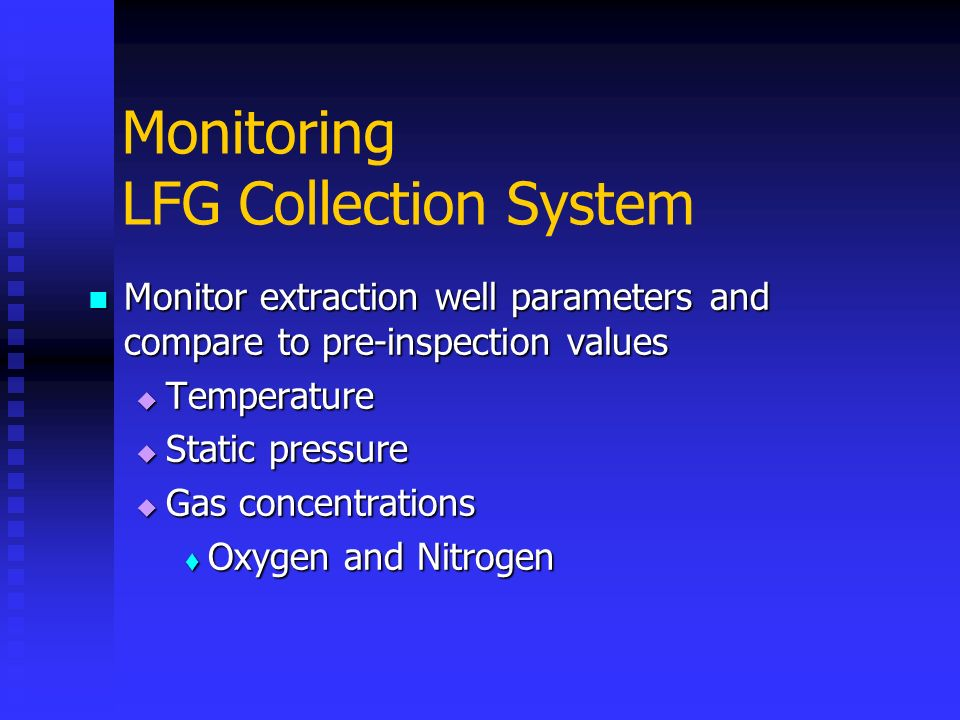 Monitoring LFG Collection System Monitor extraction well parameters and compare to pre-inspection values Monitor extraction well parameters and compar