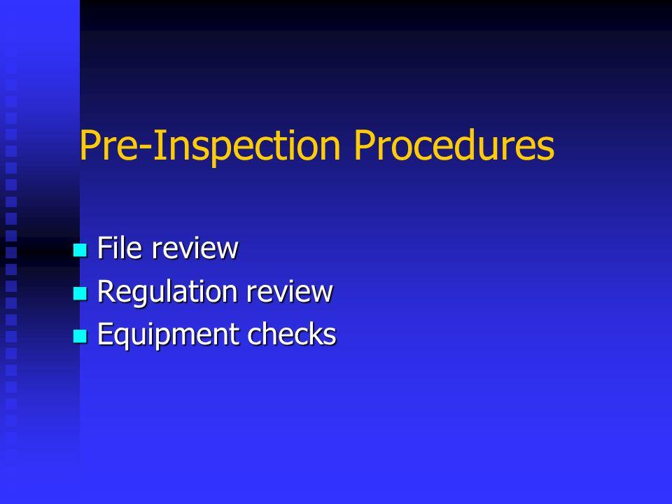Pre-Inspection Procedures File review File review Regulation review Regulation review Equipment checks Equipment checks