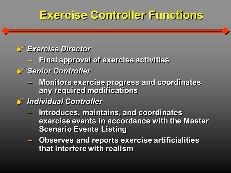 Exercise Controller Functions Exercise Director – –Final approval of exercise activities Senior Controller – –Monitors exercise progress and coordinates any required modifications Individual Controller – –Introduces, maintains, and coordinates exercise events in accordance with the Master Scenario Events Listing – –Observes and reports exercise artificialities that interfere with realism Exercise Director – –Final approval of exercise activities Senior Controller – –Monitors exercise progress and coordinates any required modifications Individual Controller – –Introduces, maintains, and coordinates exercise events in accordance with the Master Scenario Events Listing – –Observes and reports exercise artificialities that interfere with realism