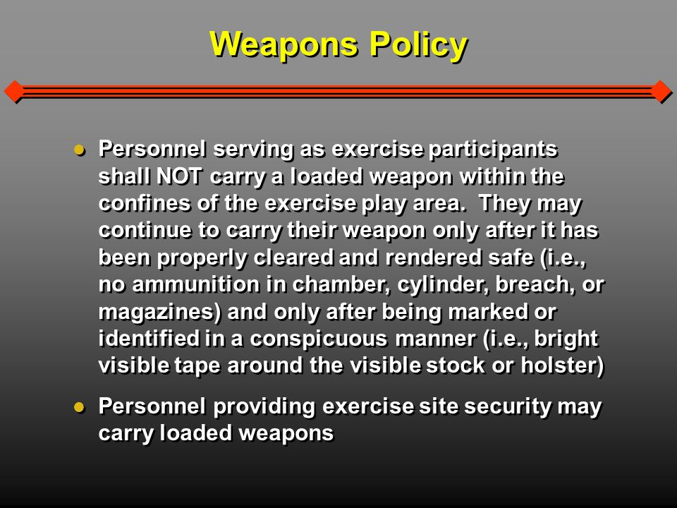 Weapons Policy Personnel serving as exercise participants shall NOT carry a loaded weapon within the confines of the exercise play area.