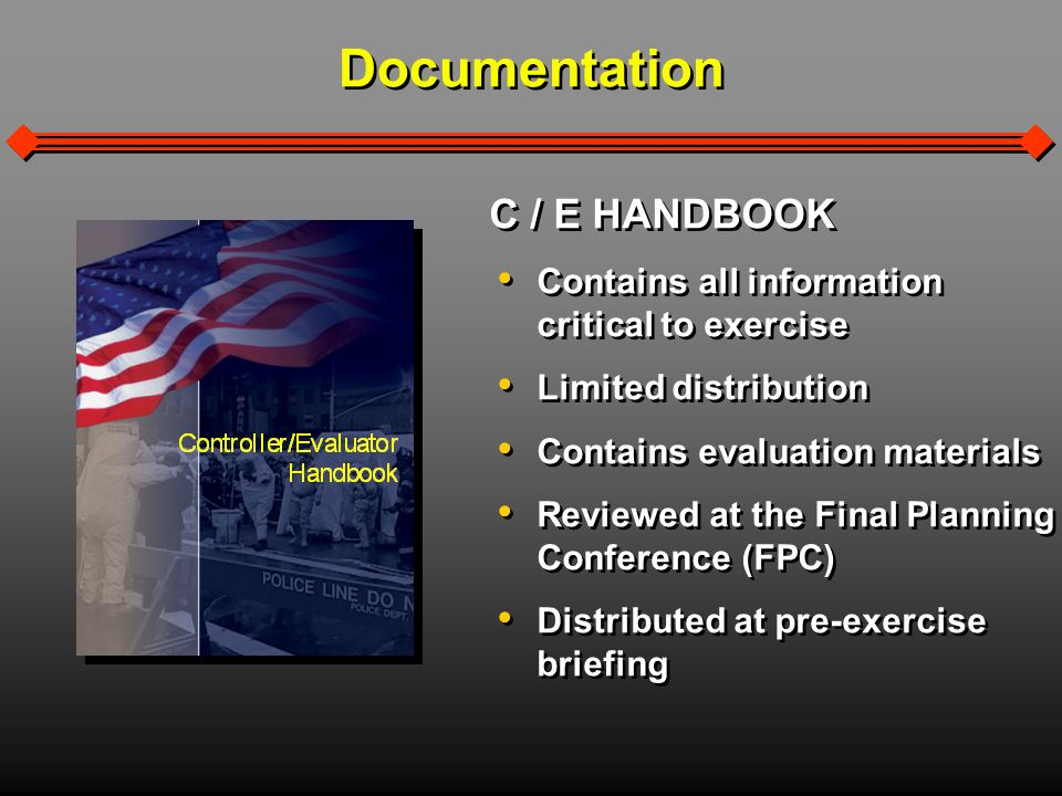 Documentation C / E HANDBOOK Contains all information critical to exercise Limited distribution Contains evaluation materials Reviewed at the Final Planning Conference (FPC) Distributed at pre-exercise briefing C / E HANDBOOK Contains all information critical to exercise Limited distribution Contains evaluation materials Reviewed at the Final Planning Conference (FPC) Distributed at pre-exercise briefing