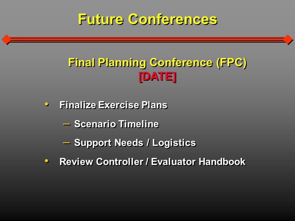 Final Planning Conference (FPC) [DATE] Finalize Exercise Plans – – Scenario Timeline – – Support Needs / Logistics Review Controller / Evaluator Handbook Final Planning Conference (FPC) [DATE] Finalize Exercise Plans – – Scenario Timeline – – Support Needs / Logistics Review Controller / Evaluator Handbook Future Conferences
