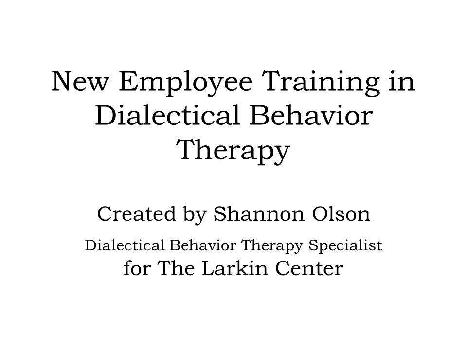 July 13, 2007Created by Shannon Olson 847-695-5656 x269 A Life Worth Living This is the ultimate goal of Dialectical Behavior Therapy.