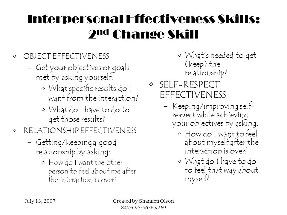 July 13, 2007Created by Shannon Olson 847-695-5656 x269 Interpersonal Effectiveness Skills: 2 nd Change Skill OBJECT EFFECTIVENESS –Get your objective