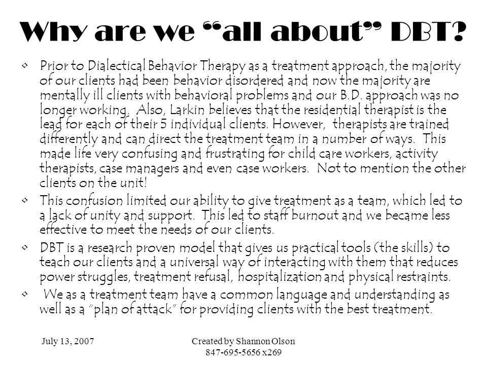 July 13, 2007Created by Shannon Olson 847-695-5656 x269 Why are we all about DBT? Prior to Dialectical Behavior Therapy as a treatment approach, the m