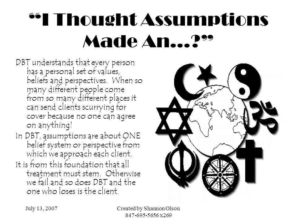 July 13, 2007Created by Shannon Olson 847-695-5656 x269 I Thought Assumptions Made An…? DBT understands that every person has a personal set of values