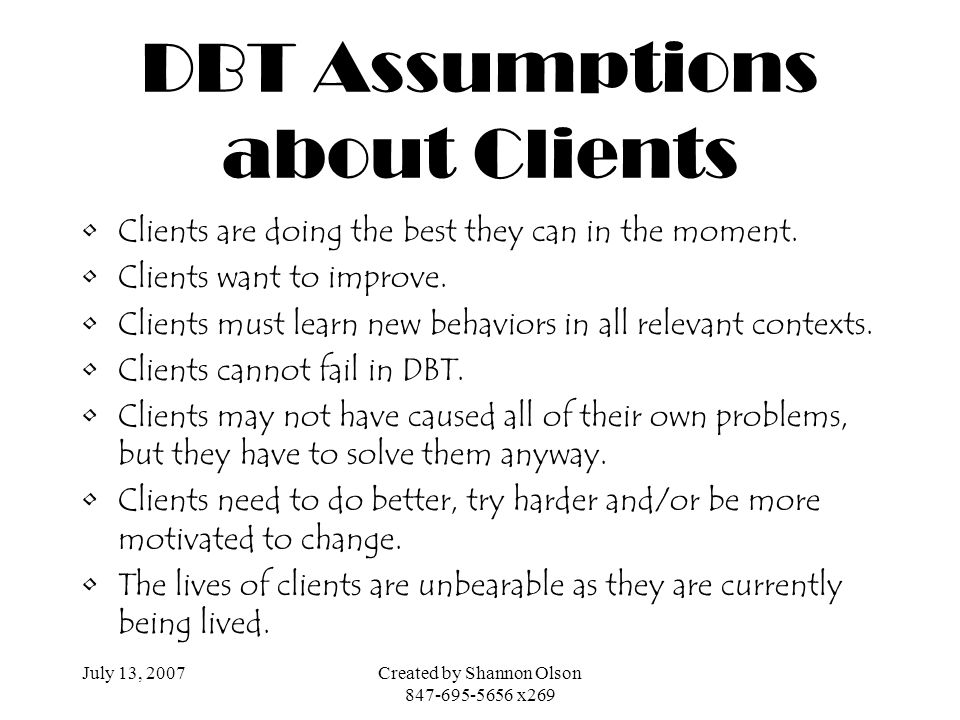 July 13, 2007Created by Shannon Olson 847-695-5656 x269 DBT Assumptions about Clients Clients are doing the best they can in the moment. Clients want