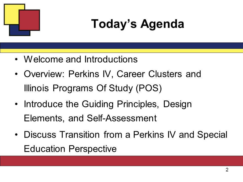 Todays Agenda Welcome and Introductions Overview: Perkins IV, Career Clusters and Illinois Programs Of Study (POS) Introduce the Guiding Principles, Design Elements, and Self-Assessment Discuss Transition from a Perkins IV and Special Education Perspective 2
