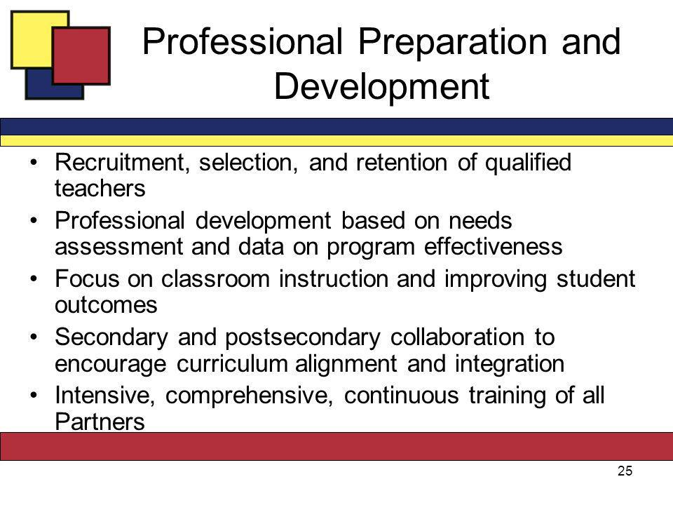 Professional Preparation and Development Recruitment, selection, and retention of qualified teachers Professional development based on needs assessment and data on program effectiveness Focus on classroom instruction and improving student outcomes Secondary and postsecondary collaboration to encourage curriculum alignment and integration Intensive, comprehensive, continuous training of all Partners 25