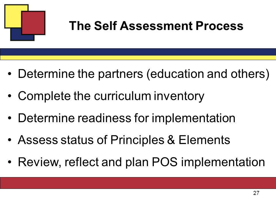 The Self Assessment Process Determine the partners (education and others) Complete the curriculum inventory Determine readiness for implementation Assess status of Principles & Elements Review, reflect and plan POS implementation 27