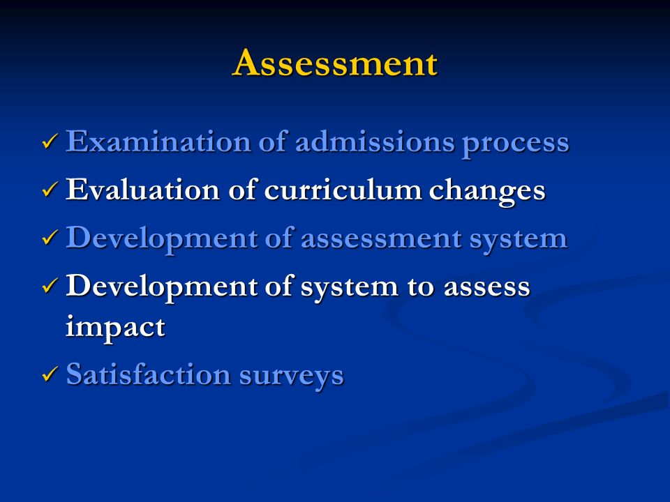Assessment Examination of admissions process Examination of admissions process Evaluation of curriculum changes Evaluation of curriculum changes Development of assessment system Development of assessment system Development of system to assess impact Development of system to assess impact Satisfaction surveys Satisfaction surveys