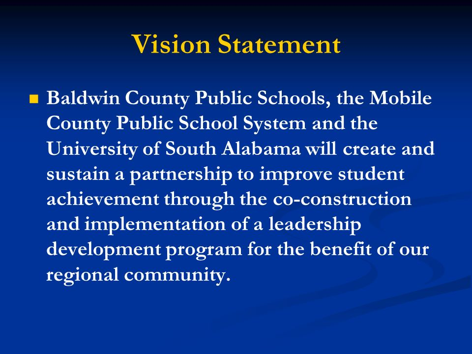 Vision Statement Baldwin County Public Schools, the Mobile County Public School System and the University of South Alabama will create and sustain a partnership to improve student achievement through the co-construction and implementation of a leadership development program for the benefit of our regional community.