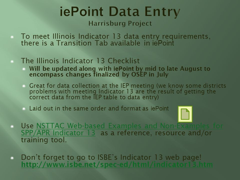 To meet Illinois Indicator 13 data entry requirements, there is a Transition Tab available in iePoint The Illinois Indicator 13 Checklist Will be updated along with iePoint by mid to late August to encompass changes finalized by OSEP in July Great for data collection at the IEP meeting (we know some districts problems with meeting Indicator 13 are the result of getting the correct data from the IEP table to data entry) Laid out in the same order and format as iePoint Use NSTTAC Web-based Examples and Non-Examples for SPP/APR Indicator 13 as a reference, resource and/or training tool.NSTTAC Web-based Examples and Non-Examples for SPP/APR Indicator 13 Dont forget to go to ISBEs Indicator 13 web page.