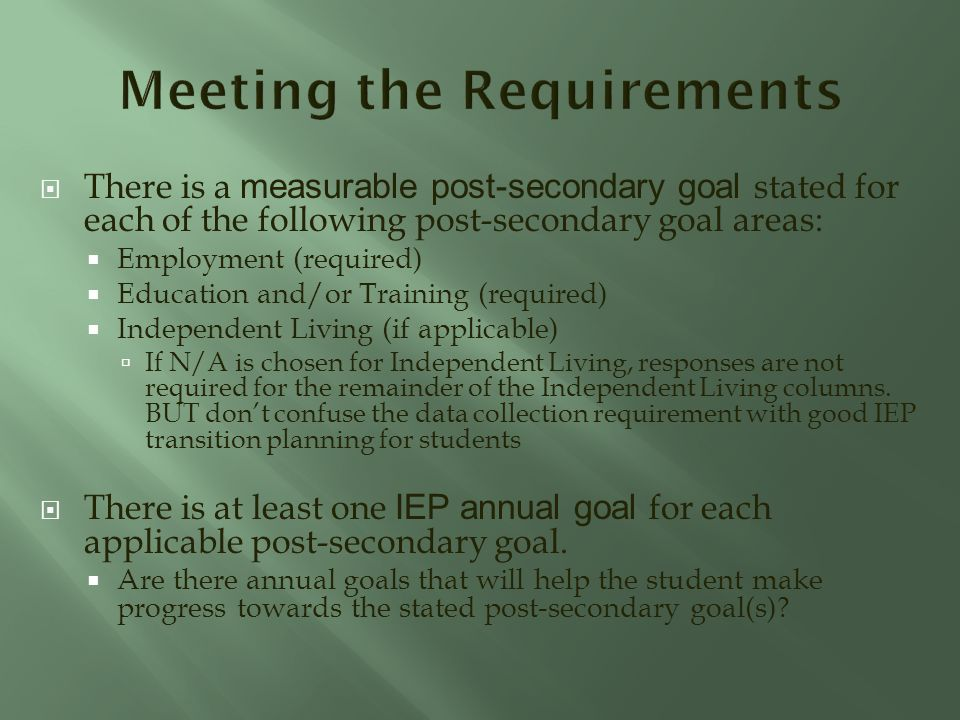 There is a measurable post-secondary goal stated for each of the following post-secondary goal areas: Employment (required) Education and/or Training (required) Independent Living (if applicable) If N/A is chosen for Independent Living, responses are not required for the remainder of the Independent Living columns.