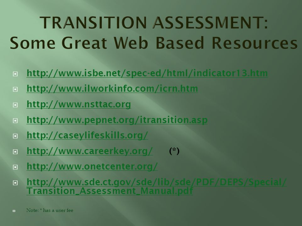 http://www.isbe.net/spec-ed/html/indicator13.htm http://www.ilworkinfo.com/icrn.htm http://www.nsttac.org http://www.pepnet.org/itransition.asp http://caseylifeskills.org/ http://www.careerkey.org/ (*) http://www.careerkey.org/ http://www.onetcenter.org/ http://www.sde.ct.gov/sde/lib/sde/PDF/DEPS/Special/ Transition_Assessment_Manual.pdf http://www.sde.ct.gov/sde/lib/sde/PDF/DEPS/Special/ Transition_Assessment_Manual.pdf Note: * has a user fee