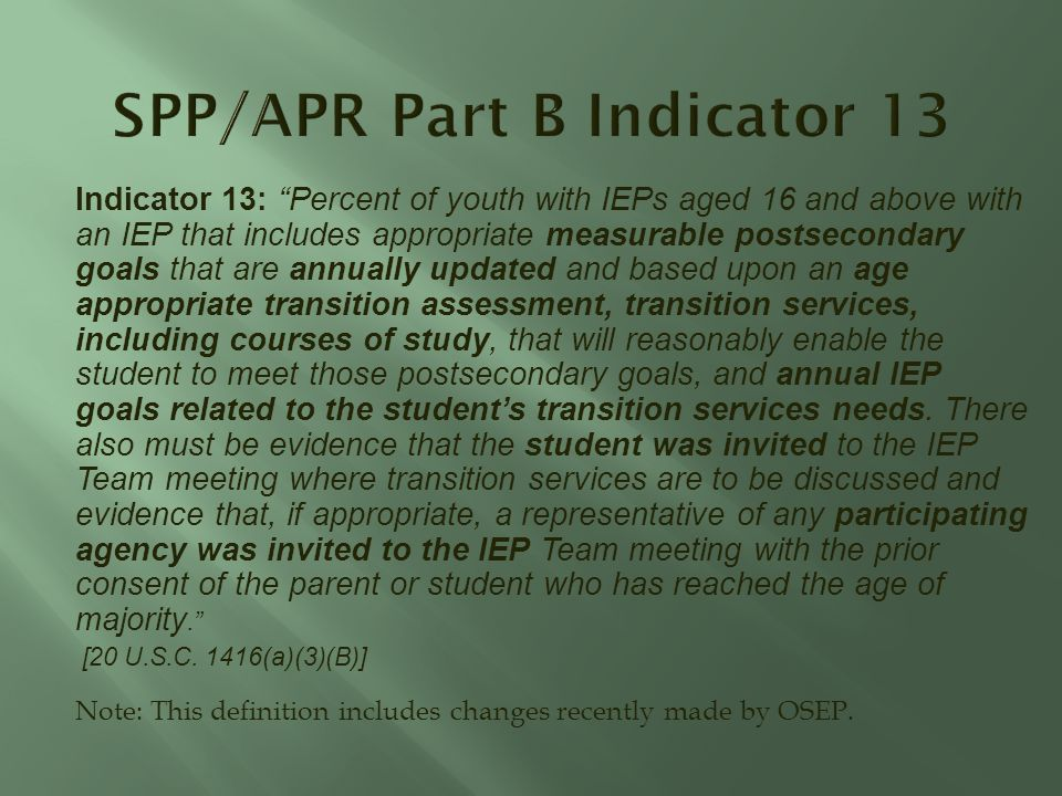Indicator 13: Percent of youth with IEPs aged 16 and above with an IEP that includes appropriate measurable postsecondary goals that are annually updated and based upon an age appropriate transition assessment, transition services, including courses of study, that will reasonably enable the student to meet those postsecondary goals, and annual IEP goals related to the students transition services needs.