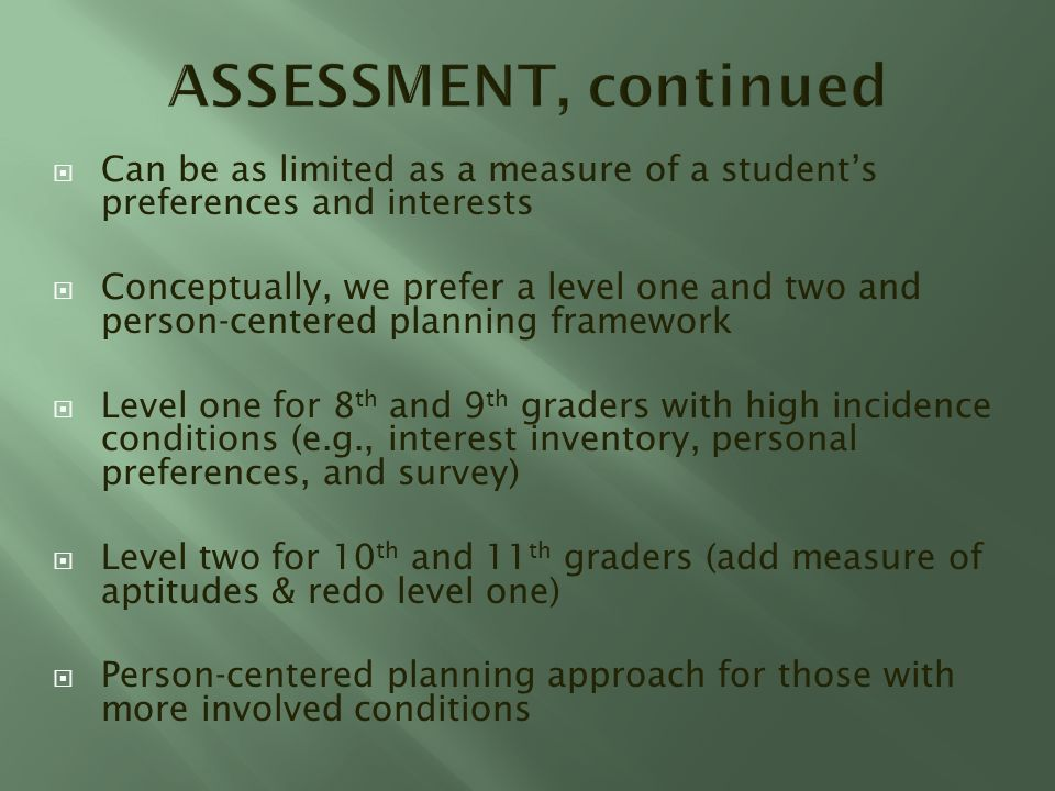 Can be as limited as a measure of a students preferences and interests Conceptually, we prefer a level one and two and person-centered planning framework Level one for 8 th and 9 th graders with high incidence conditions (e.g., interest inventory, personal preferences, and survey) Level two for 10 th and 11 th graders (add measure of aptitudes & redo level one) Person-centered planning approach for those with more involved conditions