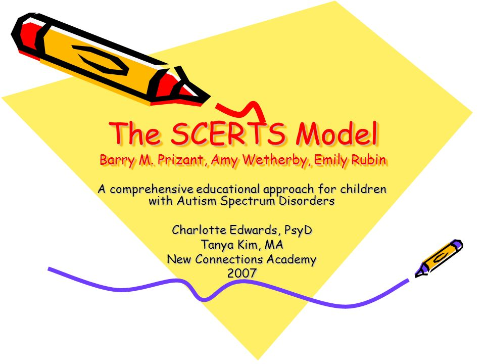 The SCERTS Model Barry M. Prizant, Amy Wetherby, Emily Rubin A comprehensive educational approach for children with Autism Spectrum Disorders Charlott
